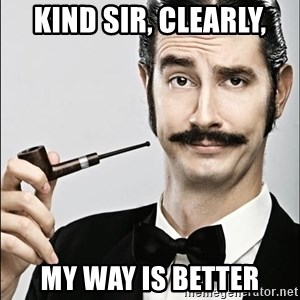 Rich Guy - KIND SIR, CLEARLY, MY WAY IS BETTER