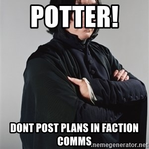 Snape - POTTER!    dont post plans in faction comms