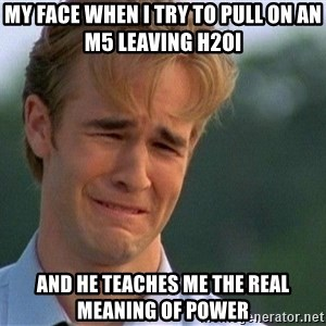 Crying Man - My face when I try to pull on an M5 leaving h2oi  and he teaches me the real meaning of power