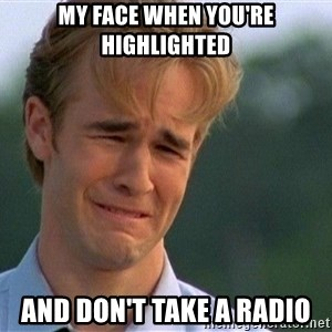 Crying Man - MY FACE WHEN YOU'RE HIGHLIGHTED AND DON'T TAKE A RADIO