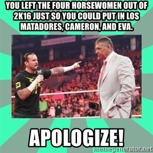 CM Punk Apologize! - You left the Four Horsewomen out of 2K16 just so you could put in Los Matadores, Cameron, and Eva. APOLOGIZE!