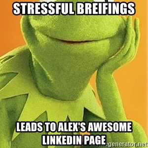 Kermit the frog - Stressful breifings  Leads to Alex's AWESOME LinkedIn page