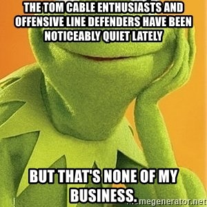Kermit the frog - The Tom Cable enthusiasts and offensive line defenders have been noticeably quiet lately But that's none of my business.