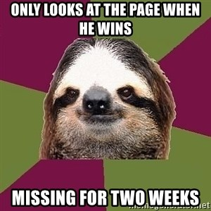 Just-Lazy-Sloth - ONLY LOOKS AT THE PAGE WHEN HE WINS MISSING FOR TWO WEEKS