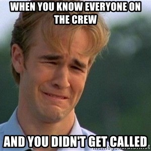 Crying Man - when you know everyone on the crew and you didn't get called