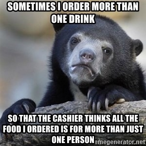 Confessions Bear - Sometimes I order more than one drink So that the cashier thinks all the food I ordered is for more than just one person