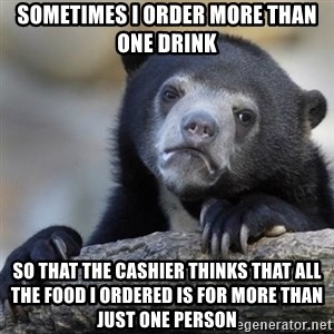 Confessions Bear - Sometimes I order more than one drink So that the cashier thinks that all the food I ordered is for more than just one person