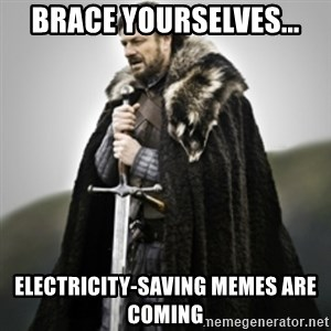 Brace yourselves. - brace yourselves... Electricity-Saving memes are coming