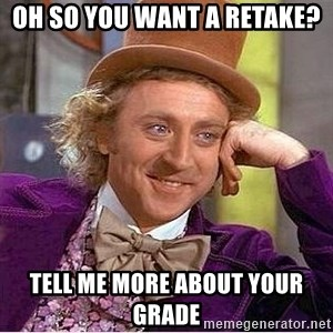 Oh so you're - Oh so you want a retake? Tell me more about your grade