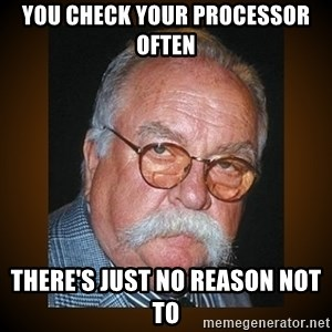 Wilford Brimley - You check your processor often There's just no reason not to
