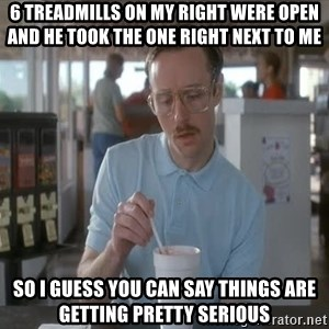 Things are getting pretty Serious (Napoleon Dynamite) - 6 treadmills on my right were open and he took the one right next to me So i guess you can say things are getting pretty serious