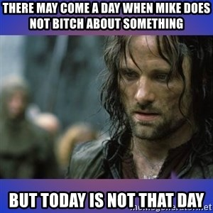 but it is not this day - There may come a day when Mike does not bitch about something But today is not that day