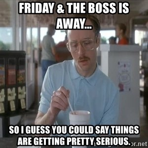 Things are getting pretty Serious (Napoleon Dynamite) - Friday & the boss is away... So I guess you could say things are getting pretty serious.