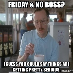 Things are getting pretty Serious (Napoleon Dynamite) - Friday & No boss? I guess you could say things are getting pretty serious.