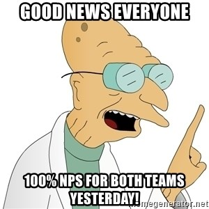 Good News Everyone - Good News everyone 100% NPS for both teams yesterday!