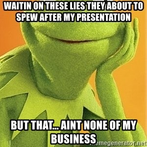 Kermit the frog - Waitin on these lies they about to spew after my presentation but that... aint none of my business