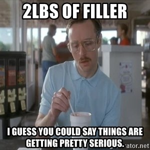 Things are getting pretty Serious (Napoleon Dynamite) - 2lbs of filler I guess you could say things are getting pretty serious.