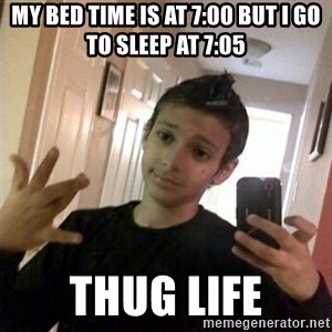 Thug life guy - My bed time is at 7:00 BUT I GO TO SLEEP AT 7:05 THUG LIFE