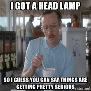 Things are getting pretty Serious (Napoleon Dynamite) - I got a head lamp so i guess you can say things are getting pretty serious