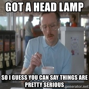 Things are getting pretty Serious (Napoleon Dynamite) - got a head lamp         So i guess you can say things are pretty serious