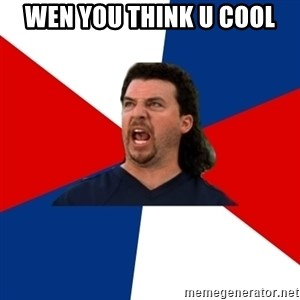 kenny powers - wen you think u cool