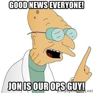 Good News Everyone - GOOD NEWS EVERYONE! Jon is our ops guy!