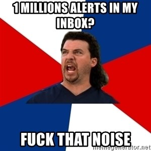 kenny powers - 1 millions Alerts in my inbox?  fuck that noise