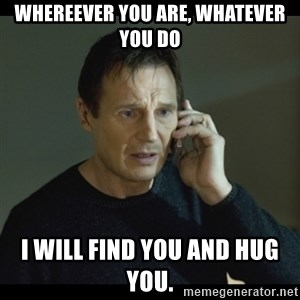 I will Find You Meme - Whereever you are, whatever you do I will find you and hug you.