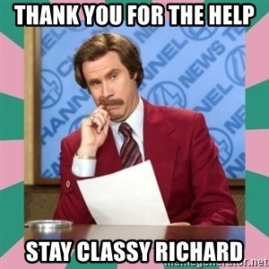 anchorman - Thank you for the help Stay classy Richard