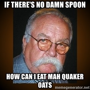 Wilford Brimley - If there's no damn spoon How can i eat mah quaker oats