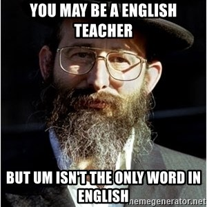 Like-A-Jew - You may be a english teacher but um isn't the only word in english