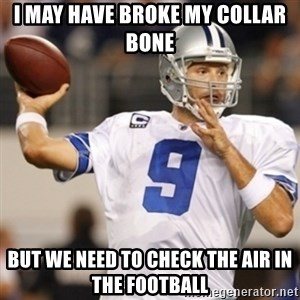 Tonyromo - I may have broke my collar bone But we need to check the air in the football
