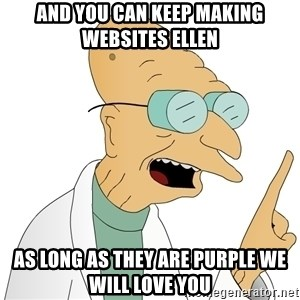 Good News Everyone - and you can keep making websites ellen as long as they are purple we will love you