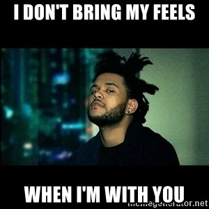 The Weeknd saw what you did there! - I don't bring my feels When I'm with you