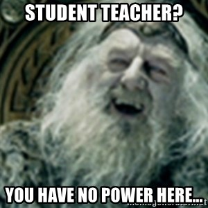 you have no power here - student teacher?  you have no power here...