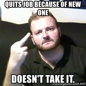 Angry Drunken Comedian - quits job because of new one doesn't take it.