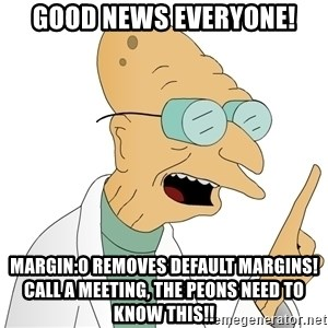 Good News Everyone - GOOD NEWS EVERYONE! margin:0 removes default margins! CALL A MEETING, the peons need to know this!!