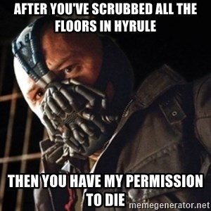 Only then you have my permission to die - After you've scrubbed all the floors in Hyrule Then you have my permission to die