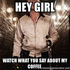 Ryan Gosling  - HEY GIRL Watch what you say about my coffee.