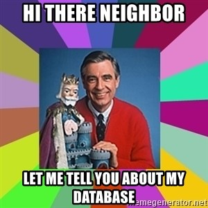mr rogers  - Hi there Neighbor Let me tell you about my database
