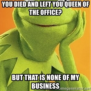 Kermit the frog - You died and left you queen of the office? But that is none of my business