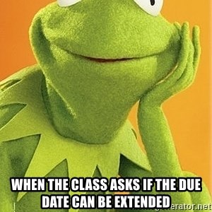 Kermit the frog -  when the class asks if the due date can be extended