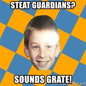 annoying elementary school kid - steat guardians? sounds grate!