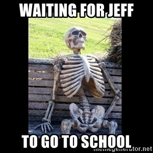 Still Waiting - waiting for jeff to go to school