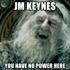 you have no power here - JM Keynes You have no power here