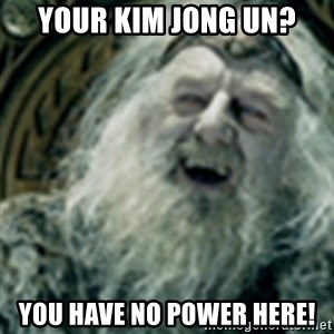 you have no power here - Your Kim Jong Un? You have no power here!