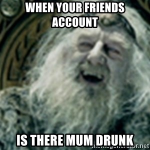 you have no power here - when your friends account  is there mum drunk