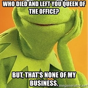 Kermit the frog - Who died and left you queen of the office? But, that's none of my business.