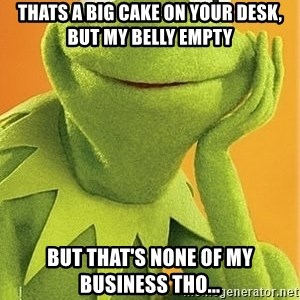 Kermit the frog - Thats a big cake on your desk, but my belly empty But that's none of my business tho...