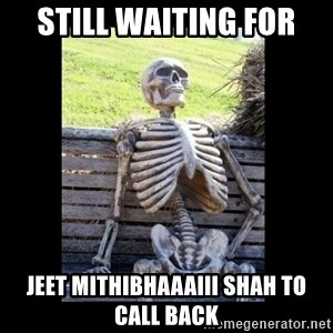 Still Waiting - Still waiting for Jeet Mithibhaaaiii Shah to call back